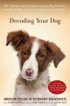 Decoding your dog : the ultimate experts explain common dog behaviors and reveal how to prevent or change unwanted ones