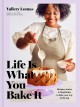 Life is what you bake it : recipes, stories & inspiration to bake your way to the top