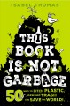 This book is not garbage : 50 ways to ditch plastic, reduce trash, and save the world!