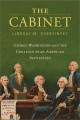 The cabinet : George Washington and the creation of an American institution