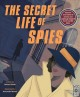 The secret life of spies : uncover true stories of secrecy and espionage inspired by 20 real-life spies.