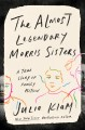 The almost legendary Morris sisters : a true story of family fiction