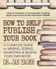 How to self publish your book : a complete guide to writing, editing, marketing & selling your own book