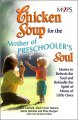 Chicken soup for the mothers of preschooler's soul : stories to refresh and rekindle the spirit of moms of little ones