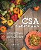 The CSA cookbook : no-waste recipes for cooking your way through a community supported agriculture box, farmers' market, or backyard bounty