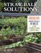 Straw bale solutions : creative tips for growing vegetables in bales at home , in community gardens, and around the world