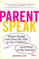 Parentspeak : what's wrong with how we talk to our children--and what to say instead