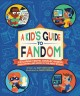 Kid's guide to fandom : exploring fan-fic, cosplay, gaming, podcasting, and more in the geek world!