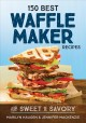 150 best waffle maker recipes : from sweet to savory