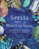 Spells for a magical year : 100 rituals and enchantments for prosperity, power, and fortune