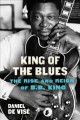 King of the blues : the rise and reign of B.B. King