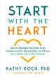 Start with the heart : how to motivate your kids to be compassionate, responsible, and brave (even when you're not around)