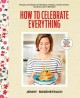 How to celebrate everything : recipes and rituals for birthdays, holidays, family dinners, and every day in between