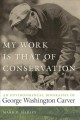 My work is that of conservation : an environmental biography of George Washington Carver