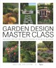 Garden design master class : 100 lessons from the world's finest designers on the art of the garden