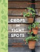 Crops in tight spots : grow amazing fruit and vegetables wherever you live