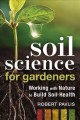 Soil science for gardeners : working with nature to build soil health