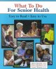 What to do for senior health : easy to read, easy to use
