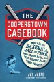 The Cooperstown casebook : who's in the baseball hall of fame, who should be in, and who should pack their plaques