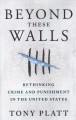 Beyond these walls : rethinking crime and punishment in the United States