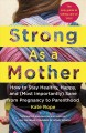 Strong as a mother : how to stay healthy, happy, and (most importantly) sane from pregnancy to parenthood : the only guide to taking care of you!