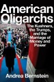 American oligarchs : the Kushners, the Trumps, and the marriage of money and power