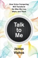 Talk to me : how voice computing will transform the way we live, work, and think