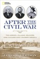 After the Civil War : the heroes, villains, soldiers, and civilians who changed America