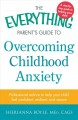 The everything parent's guide to overcoming childhood anxiety : professional advice to help your child feel confident, resilient, and secure