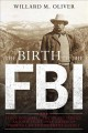 The birth of the FBI : Teddy Roosevelt, the Secret Service, and the fight over America's premier law enforcement agency