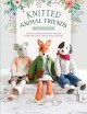 Knitted animal friends : over 40 knitting patterns for adorable animal dolls, their clothes and accessories