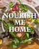Nourish me home : 125 soul-sustaining, elemental recipes