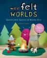 Wee felt worlds : sweet little scenes to needle-felt