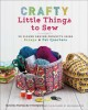 Crafty little things to sew : 20 clever sewing projects using scraps & fat quarters