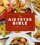 The air fryer bible : more than 200 healthy recipes for your favorite foods