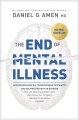 The end of mental illness : how neuroscience is transforming psychiatry and helping prevent or reverse mood and anxiety disorders, ADHD, addictions, PTSD, psychosis, personality disorders, and more