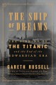 The ship of dreams : the sinking of the Titanic and the end of the Edwardian era