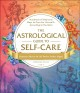 The astrological guide to self-care : hundreds of heavenly ways to care for yourself-according to the stars