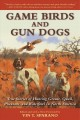 Game birds and gun dogs : True stories of hunting grouse, quail, pheasant, and waterfowl in North America