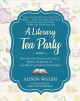 A literary tea party : blends and treats for Alice, Bilbo, Dorothy, Jo, and book lovers everywhere