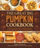 The great big pumpkin cookbook : a quick and easy guide to making pancakes, soups, breads, pastas, cakes, cookies, and more