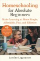 Homeschooling for absolute beginners : make learning at home simple, affordable, fun and effective