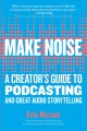 Make Noise : A Creator's Guide to Podcasting and Great Audio Storytelling