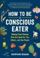 How to Be a Conscious Eater : A Guide to Choosing Food That's Good for You, Others, and the Planet