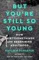 But you're still so young : how thirtysomethings are redefining adulthood