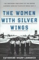 The women with silver wings : the inspiring true story of the women Airforce service pilots of World War II