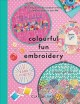 Colourful fun embroidery : featuring 24 modern projects to bring joy and happiness to your life!