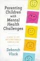 Parenting children with mental health challenges : a guide to life with emotionally complex kids