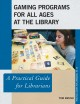 Gaming programs for all ages at the library : a practical guide for librarians