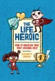 The life heroic : how to unleash your most amazing self